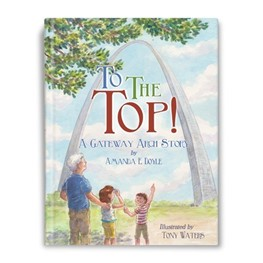 To the Top: A Gateway Arch Story by Amanda E. Doyle