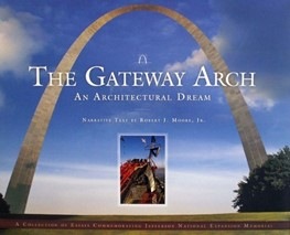 The Gateway Arch: An Architectural Dream; narrative text by Robert J. Moore Jr.